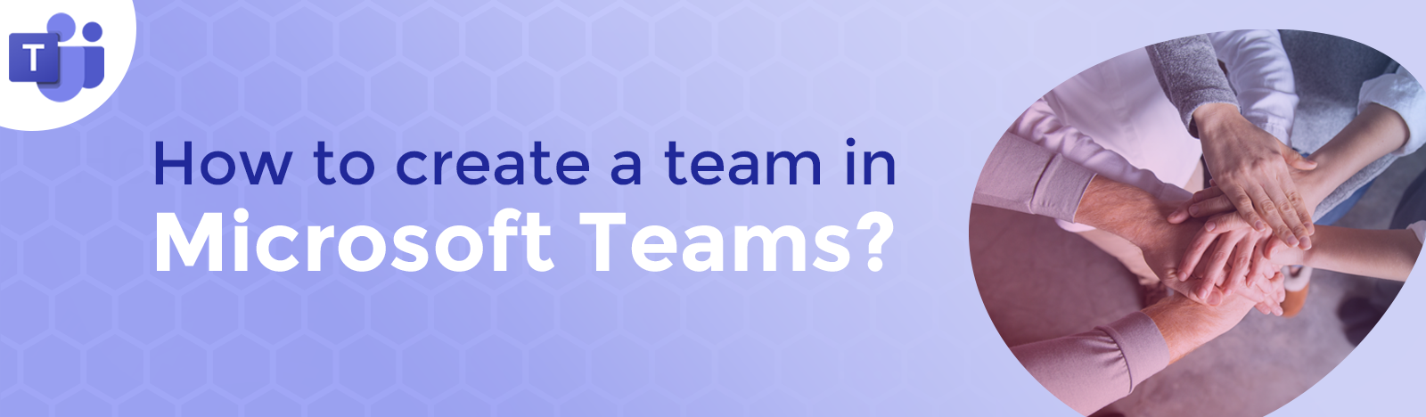 How to create a Team in Microsoft Teams?